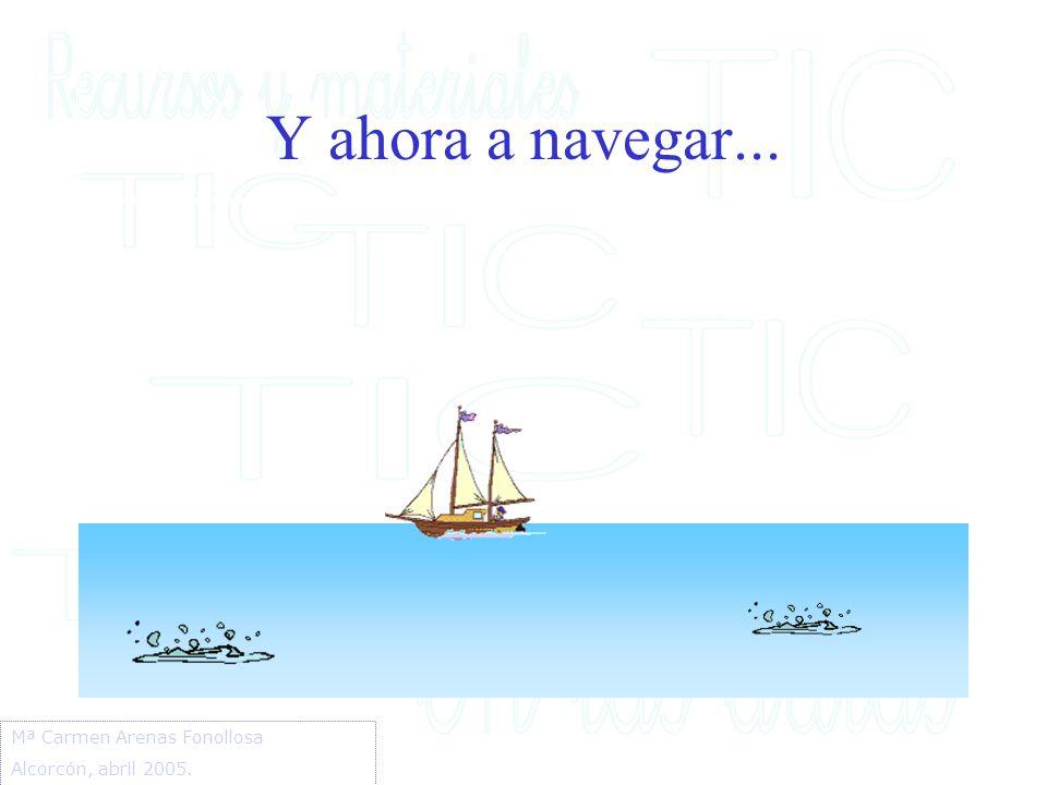 Y ahora a navegar... Mª Carmen Arenas Fonollosa Alcorcón, abril 2005.
