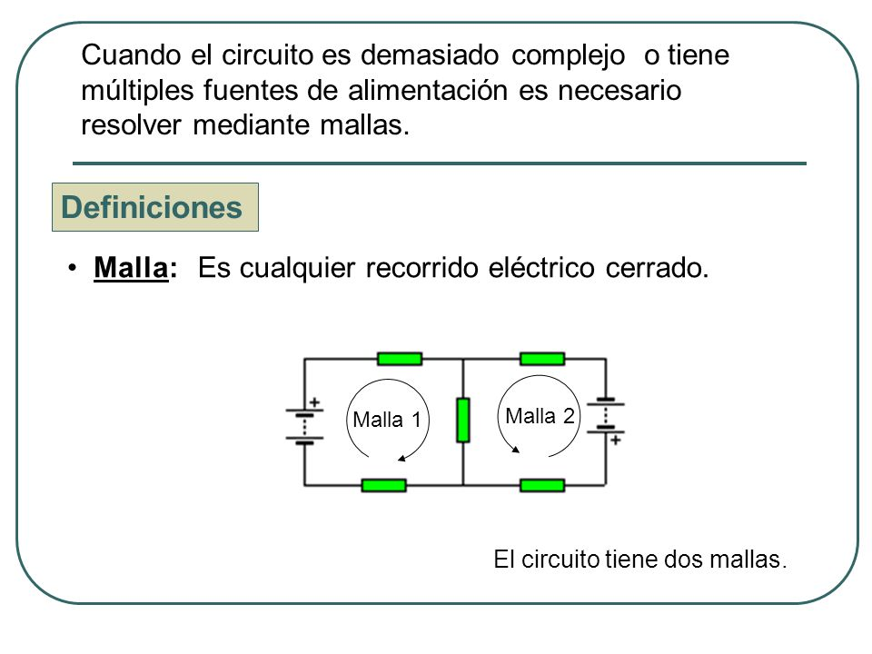 Cuando el circuito es demasiado complejo o tiene múltiples fuentes de alimentación es necesario resolver mediante mallas.