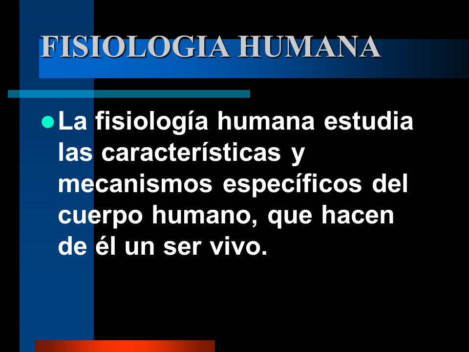 FISIOLOGIA HUMANA La fisiología humana estudia las características y mecanismos específicos del cuerpo humano, que hacen de él un ser vivo.