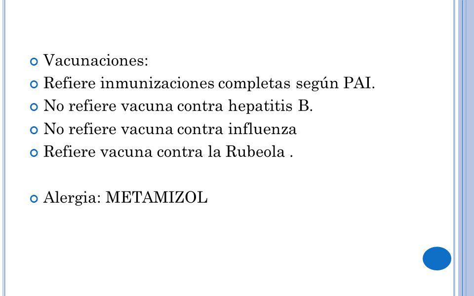 Vacunaciones: Refiere inmunizaciones completas según PAI. No refiere vacuna contra hepatitis B. No refiere vacuna contra influenza.