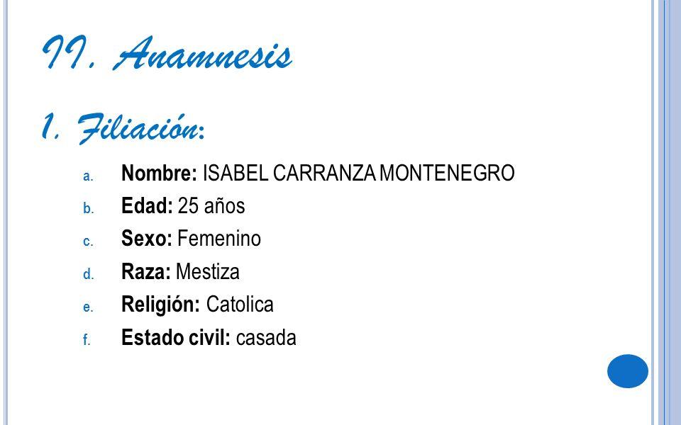 II. Anamnesis 1. Filiación: Nombre: ISABEL CARRANZA MONTENEGRO