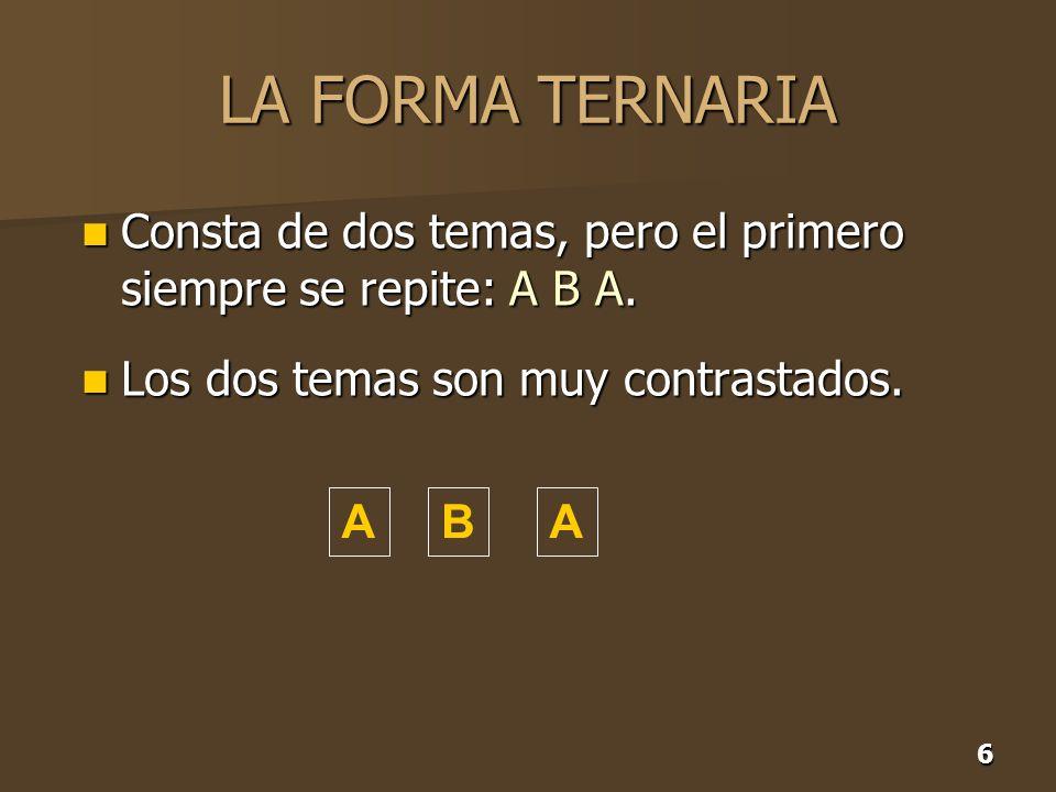 LA FORMA TERNARIA Consta de dos temas, pero el primero siempre se repite: A B A. Los dos temas son muy contrastados.