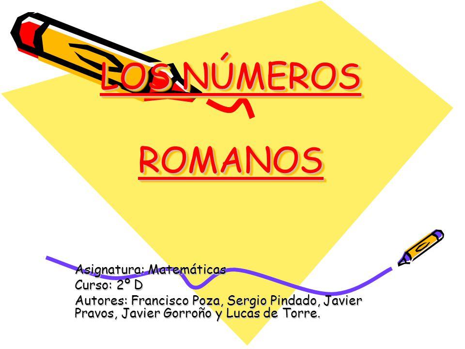 LOS NÚMEROS ROMANOS Asignatura: Matemáticas Curso: 2º D