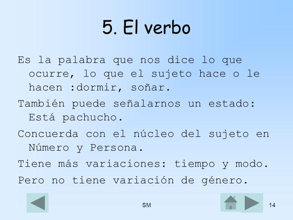 5. El verbo Es la palabra que nos dice lo que ocurre, lo que el sujeto hace o le hacen :dormir, soñar.