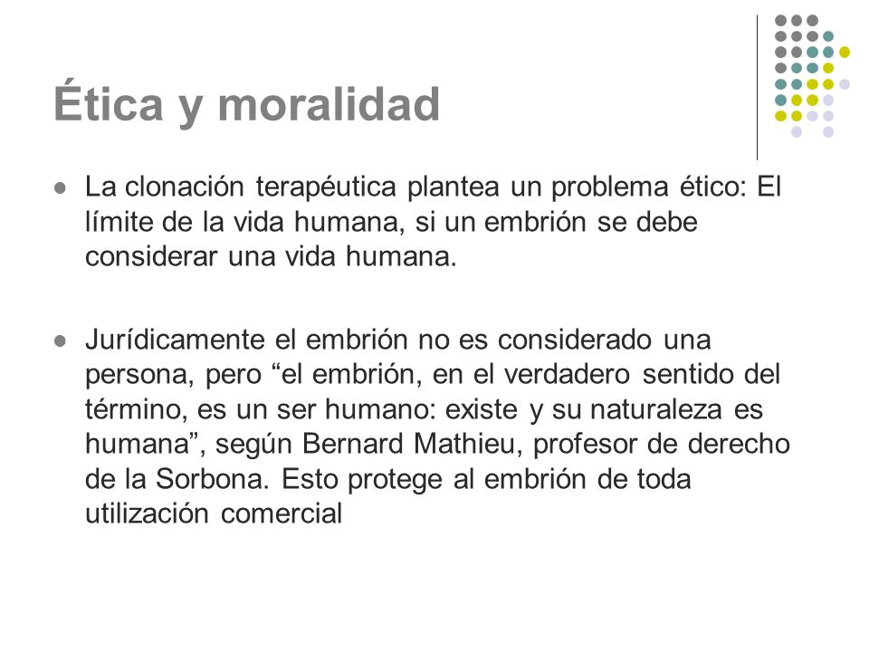 Ética y moralidad La clonación terapéutica plantea un problema ético: El límite de la vida humana, si un embrión se debe considerar una vida humana.