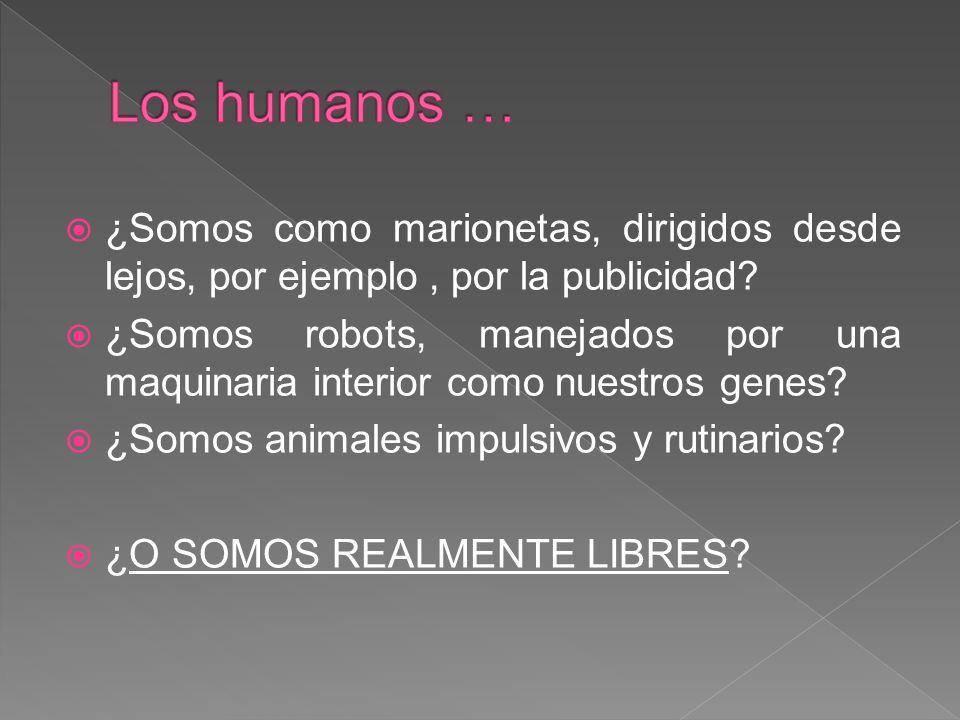 Los humanos … ¿Somos como marionetas, dirigidos desde lejos, por ejemplo , por la publicidad