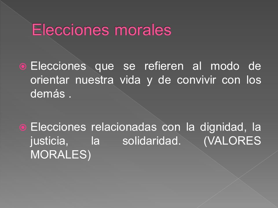 Elecciones morales Elecciones que se refieren al modo de orientar nuestra vida y de convivir con los demás .