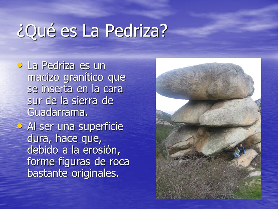 ¿Qué es La Pedriza La Pedriza es un macizo granítico que se inserta en la cara sur de la sierra de Guadarrama.
