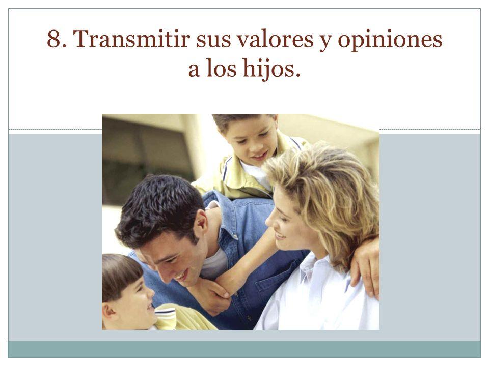 8. Transmitir sus valores y opiniones a los hijos.