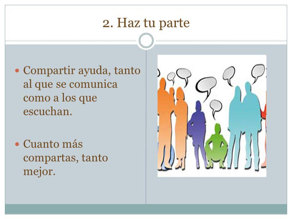 2. Haz tu parte Compartir ayuda, tanto al que se comunica como a los que escuchan.