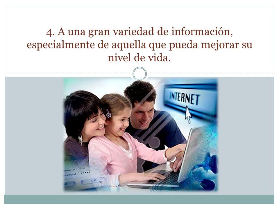 4. A una gran variedad de información, especialmente de aquella que pueda mejorar su nivel de vida.
