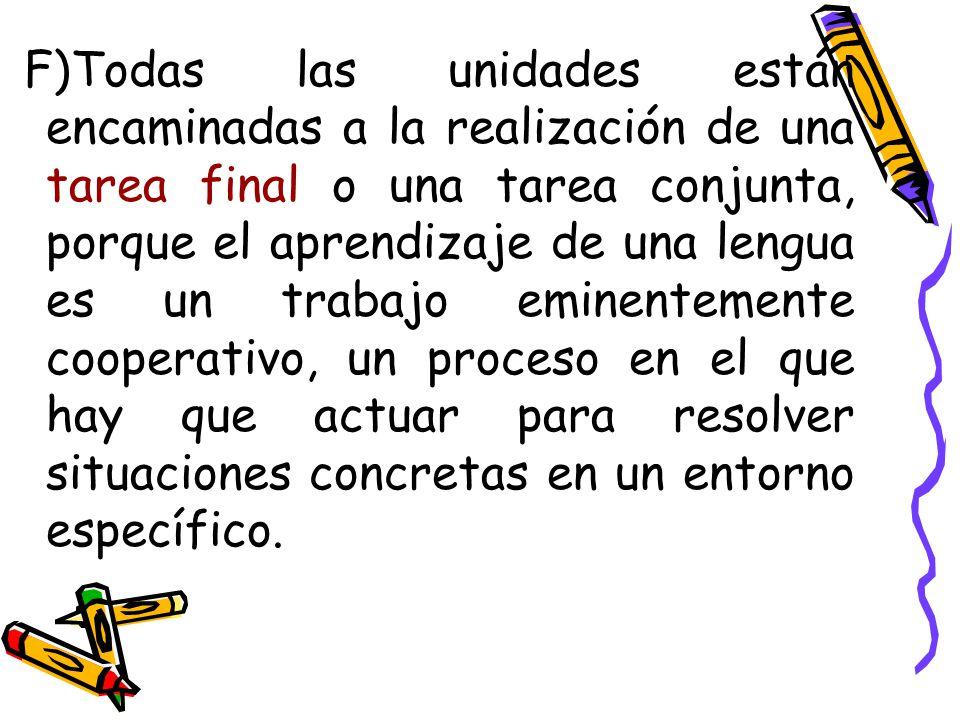 F)Todas las unidades están encaminadas a la realización de una tarea final o una tarea conjunta, porque el aprendizaje de una lengua es un trabajo eminentemente cooperativo, un proceso en el que hay que actuar para resolver situaciones concretas en un entorno específico.