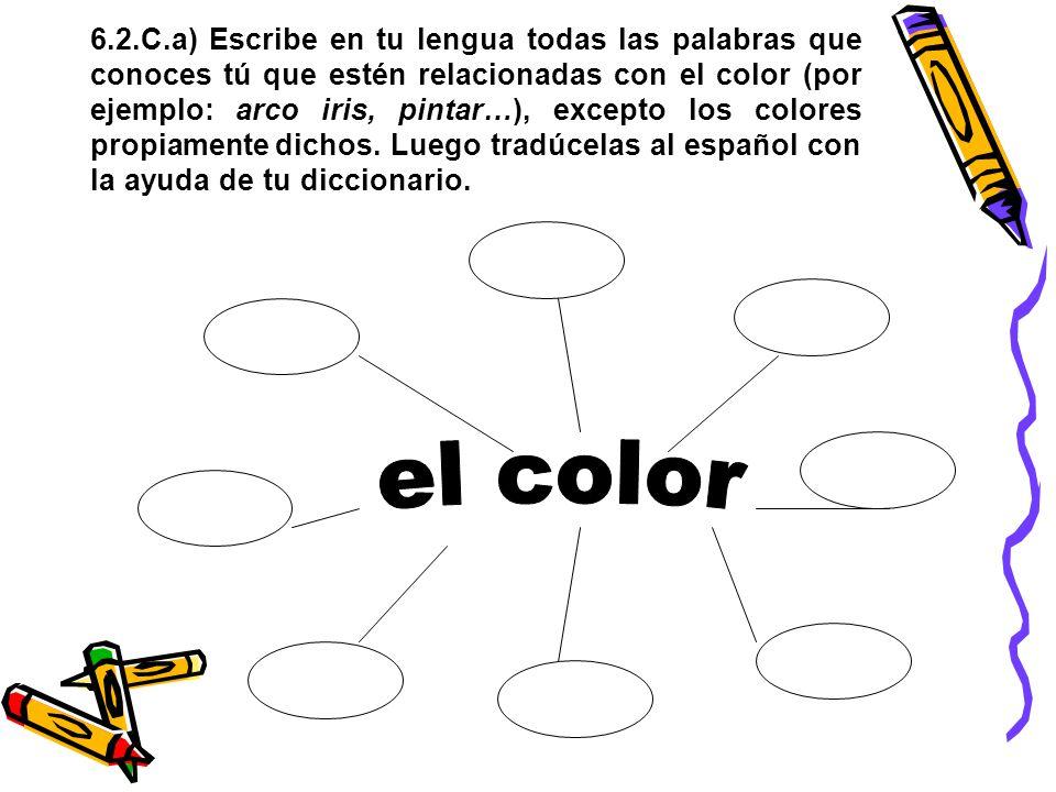 6.2.C.a) Escribe en tu lengua todas las palabras que conoces tú que estén relacionadas con el color (por ejemplo: arco iris, pintar…), excepto los colores propiamente dichos. Luego tradúcelas al español con la ayuda de tu diccionario.