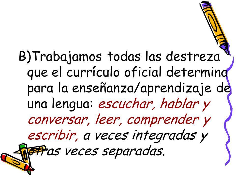 B)Trabajamos todas las destreza que el currículo oficial determina para la enseñanza/aprendizaje de una lengua: escuchar, hablar y conversar, leer, comprender y escribir, a veces integradas y otras veces separadas.