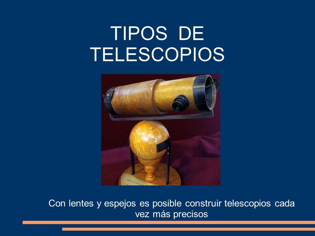 TIPOS DE TELESCOPIOS Con lentes y espejos es posible construir telescopios cada vez más precisos