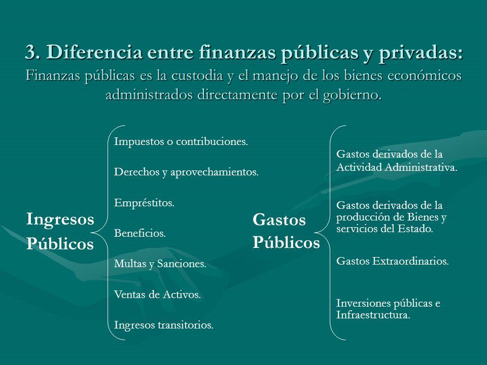 3. Diferencia entre finanzas públicas y privadas: Finanzas públicas es la custodia y el manejo de los bienes económicos administrados directamente por el gobierno.