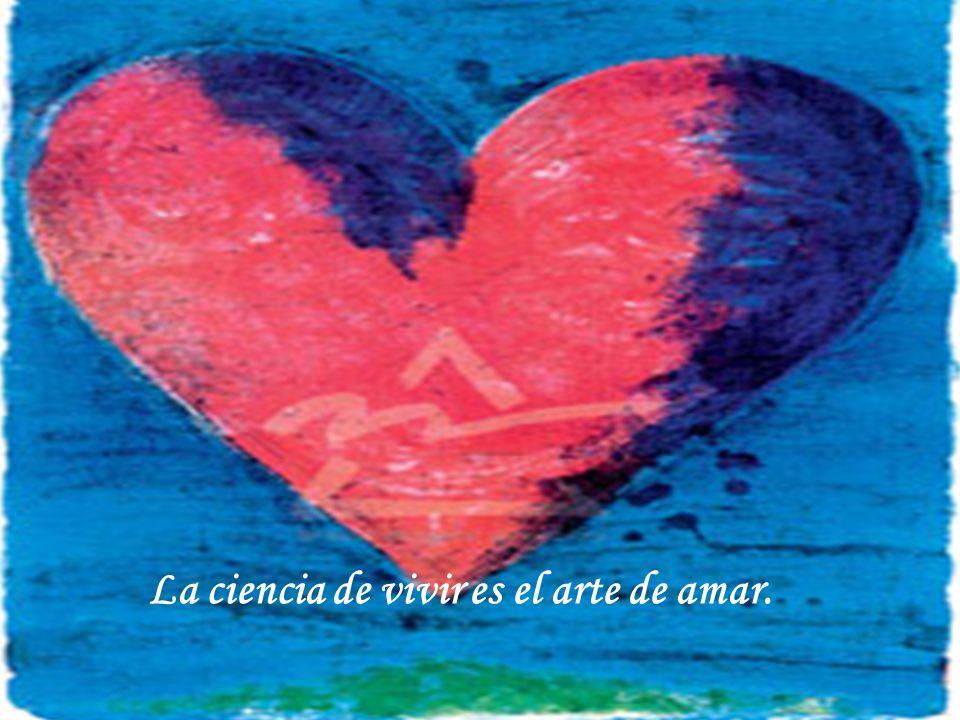 La ciencia de vivir es el arte de amar.