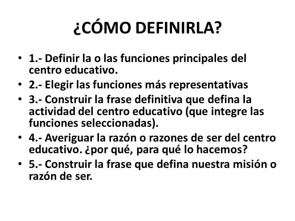 ¿CÓMO DEFINIRLA 1.- Definir la o las funciones principales del centro educativo. 2.- Elegir las funciones más representativas.
