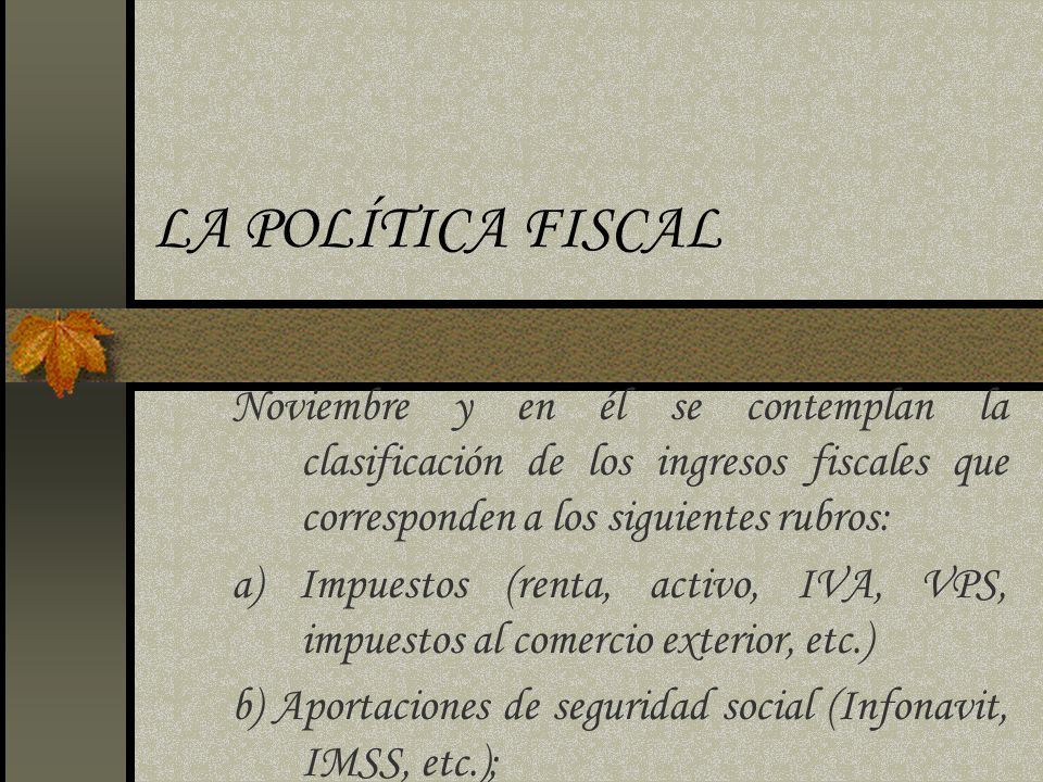 LA POLÍTICA FISCAL Noviembre y en él se contemplan la clasificación de los ingresos fiscales que corresponden a los siguientes rubros: