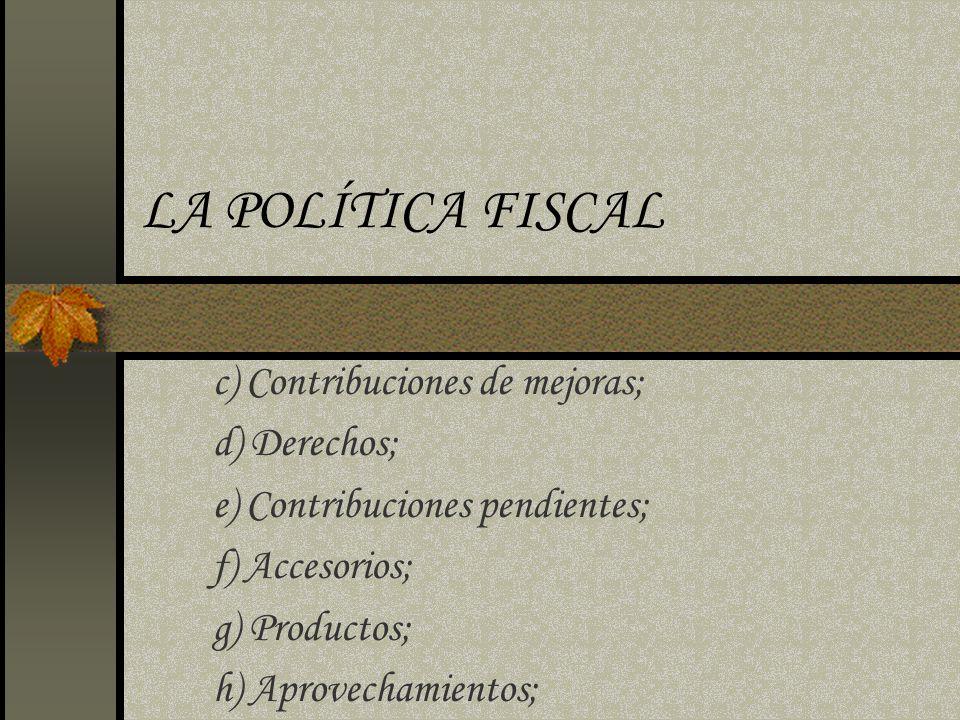 LA POLÍTICA FISCAL c) Contribuciones de mejoras; d) Derechos;