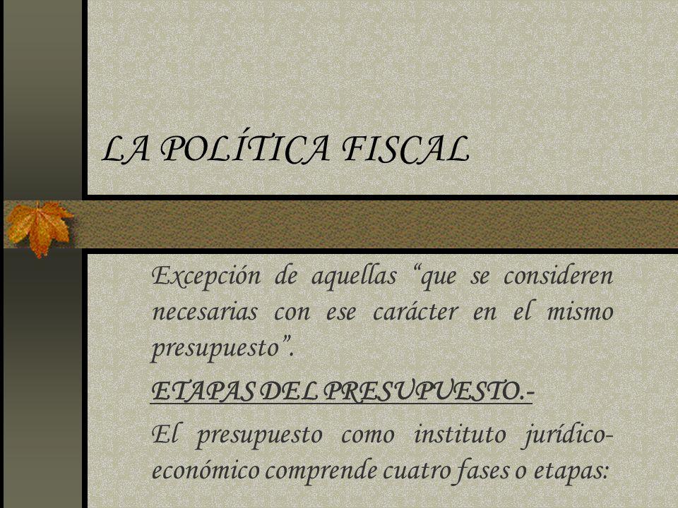 LA POLÍTICA FISCAL Excepción de aquellas que se consideren necesarias con ese carácter en el mismo presupuesto .