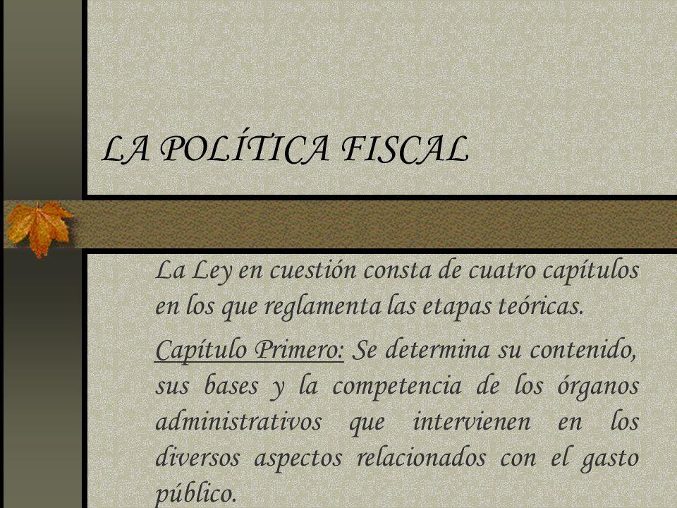 LA POLÍTICA FISCAL La Ley en cuestión consta de cuatro capítulos en los que reglamenta las etapas teóricas.