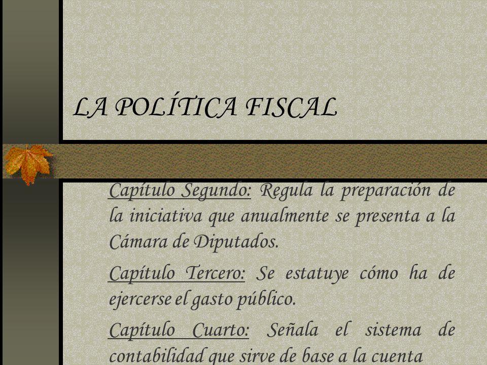 LA POLÍTICA FISCAL Capítulo Segundo: Regula la preparación de la iniciativa que anualmente se presenta a la Cámara de Diputados.