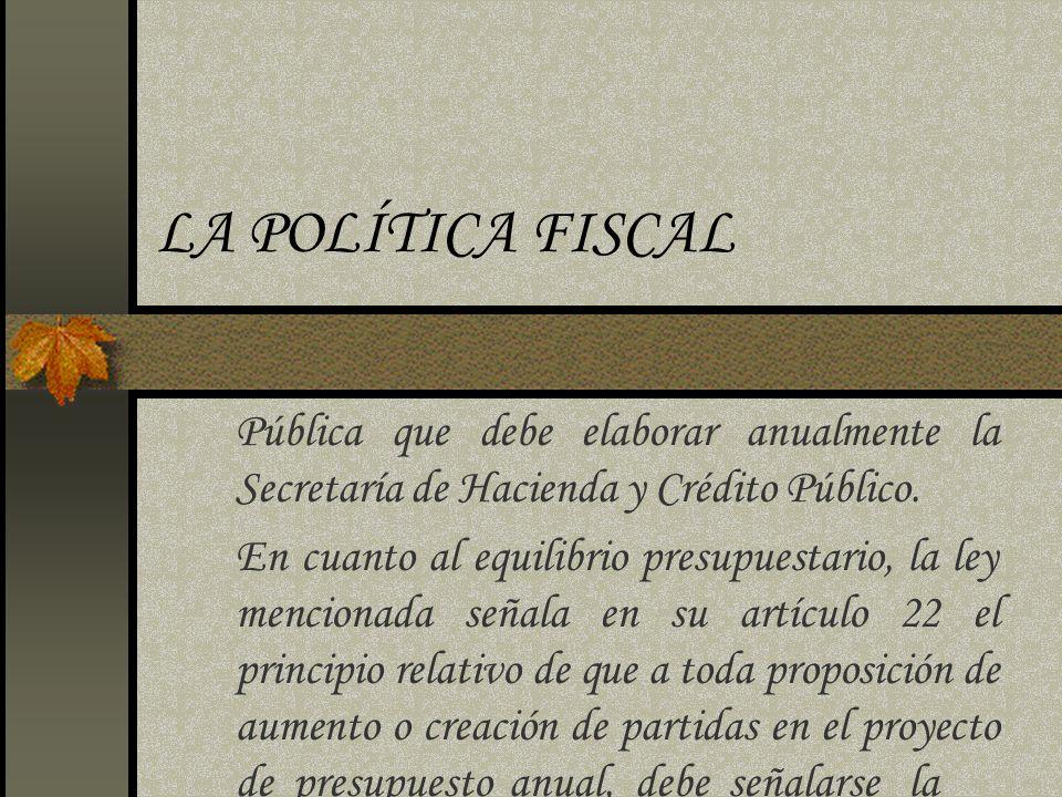 LA POLÍTICA FISCAL Pública que debe elaborar anualmente la Secretaría de Hacienda y Crédito Público.