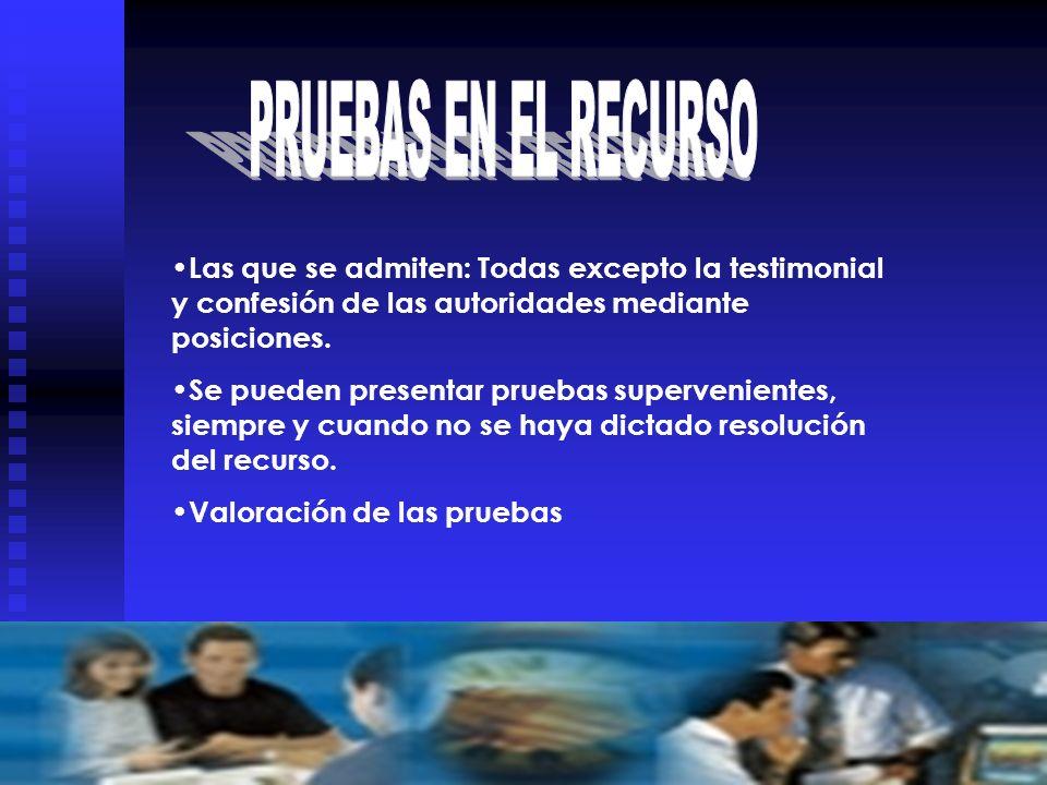 PRUEBAS EN EL RECURSO Las que se admiten: Todas excepto la testimonial y confesión de las autoridades mediante posiciones.