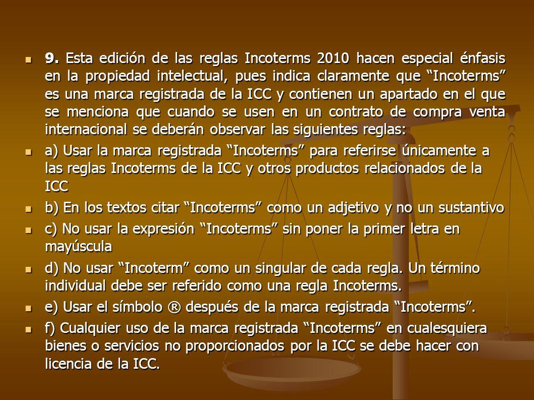 9. Esta edición de las reglas Incoterms 2010 hacen especial énfasis en la propiedad intelectual, pues indica claramente que Incoterms es una marca registrada de la ICC y contienen un apartado en el que se menciona que cuando se usen en un contrato de compra venta internacional se deberán observar las siguientes reglas: