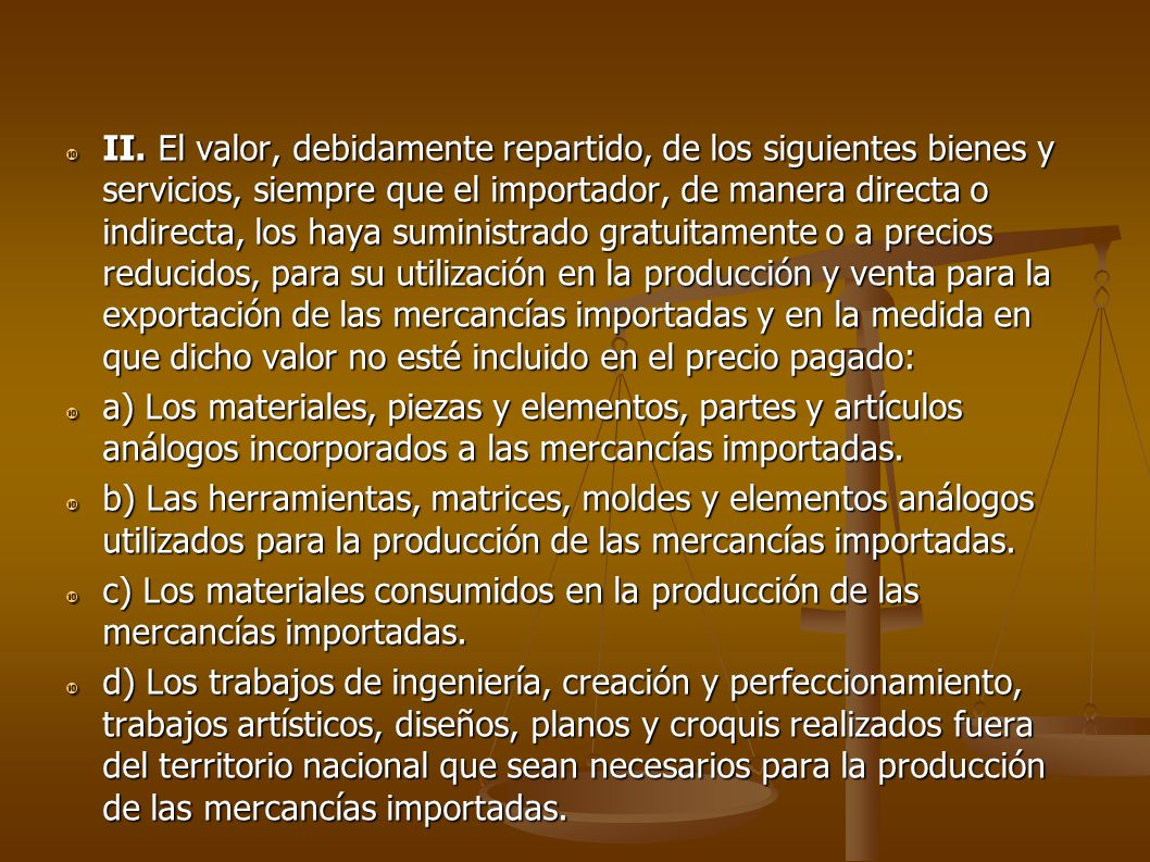 II. El valor, debidamente repartido, de los siguientes bienes y servicios, siempre que el importador, de manera directa o indirecta, los haya suministrado gratuitamente o a precios reducidos, para su utilización en la producción y venta para la exportación de las mercancías importadas y en la medida en que dicho valor no esté incluido en el precio pagado: