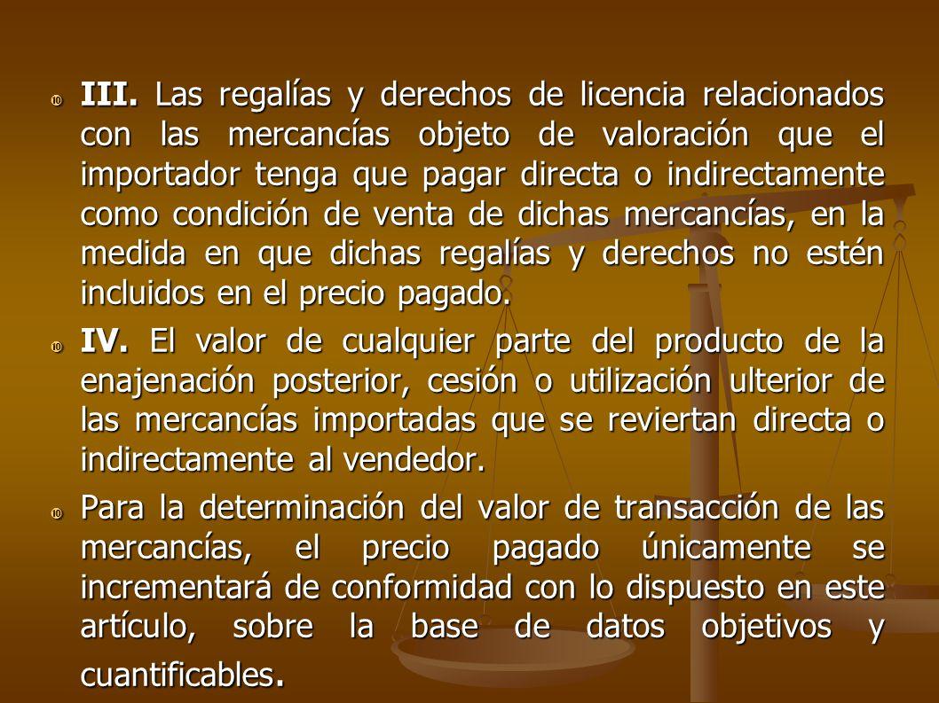 III. Las regalías y derechos de licencia relacionados con las mercancías objeto de valoración que el importador tenga que pagar directa o indirectamente como condición de venta de dichas mercancías, en la medida en que dichas regalías y derechos no estén incluidos en el precio pagado.
