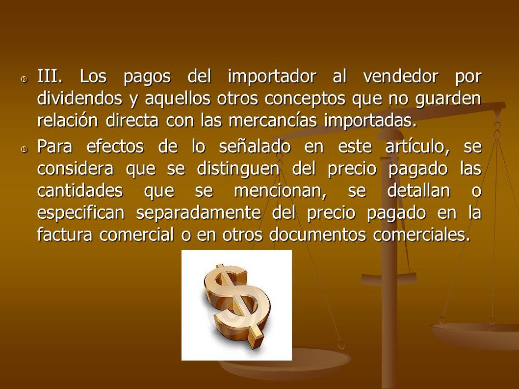 III. Los pagos del importador al vendedor por dividendos y aquellos otros conceptos que no guarden relación directa con las mercancías importadas.
