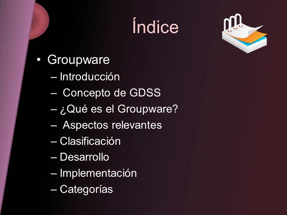 Índice Groupware Introducción Concepto de GDSS ¿Qué es el Groupware