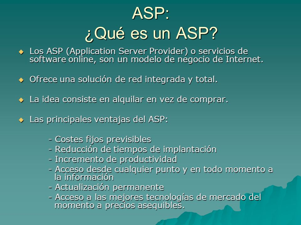 ASP: ¿Qué es un ASP Los ASP (Application Server Provider) o servicios de software online, son un modelo de negocio de Internet.