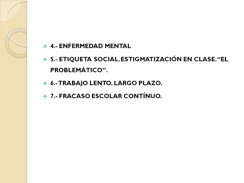 4.- ENFERMEDAD MENTAL 5.- ETIQUETA SOCIAL. ESTIGMATIZACIÓN EN CLASE. EL PROBLEMÁTICO . 6.- TRABAJO LENTO. LARGO PLAZO.