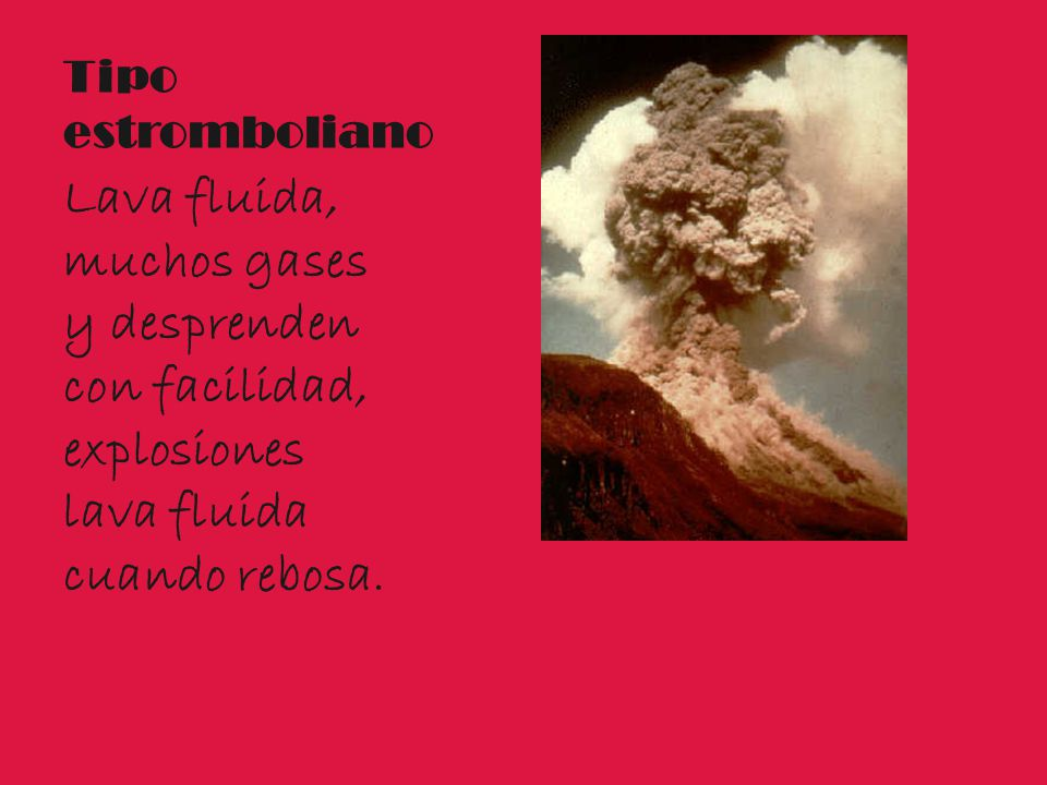 Tipo estromboliano Lava fluida, muchos gases y desprenden con facilidad, explosiones lava fluida cuando rebosa.