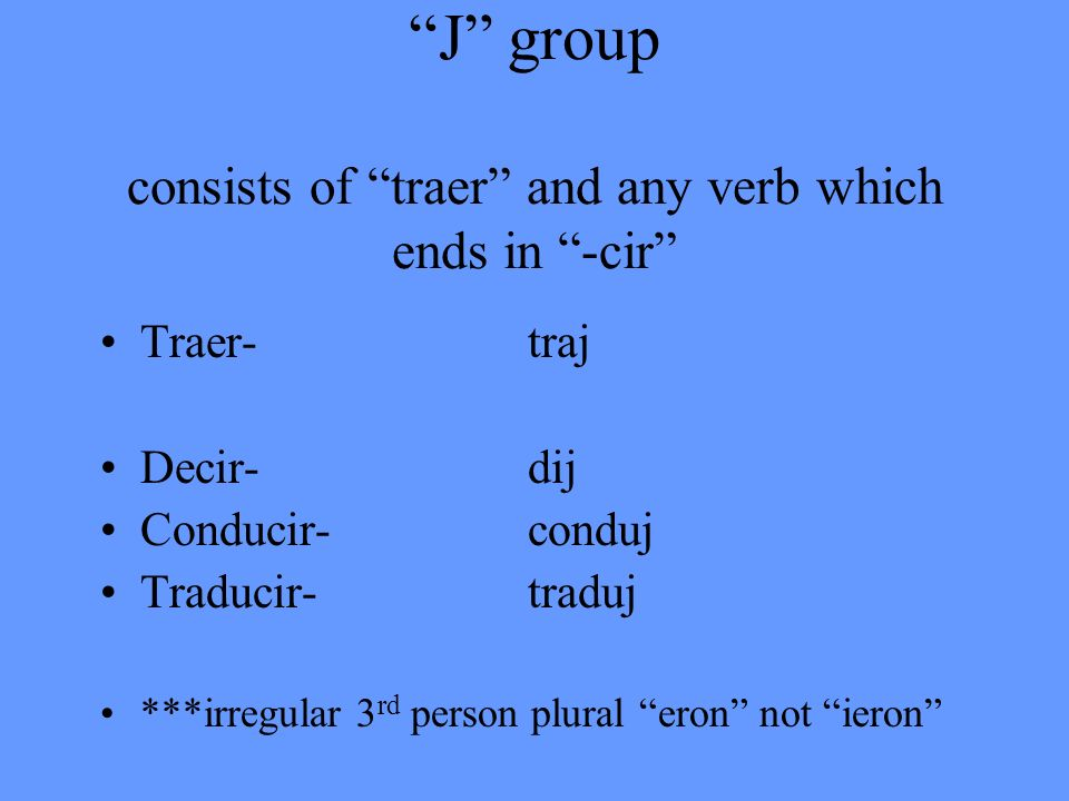 J group consists of traer and any verb which ends in -cir
