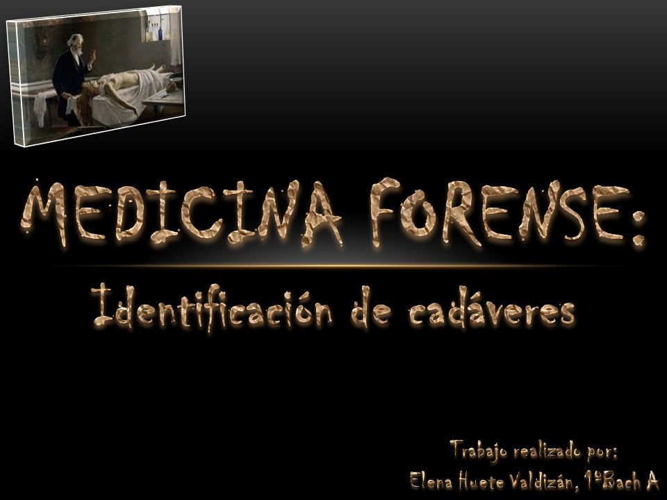 MEDICINA FORENSE: Identificación de cadáveres Trabajo realizado por: