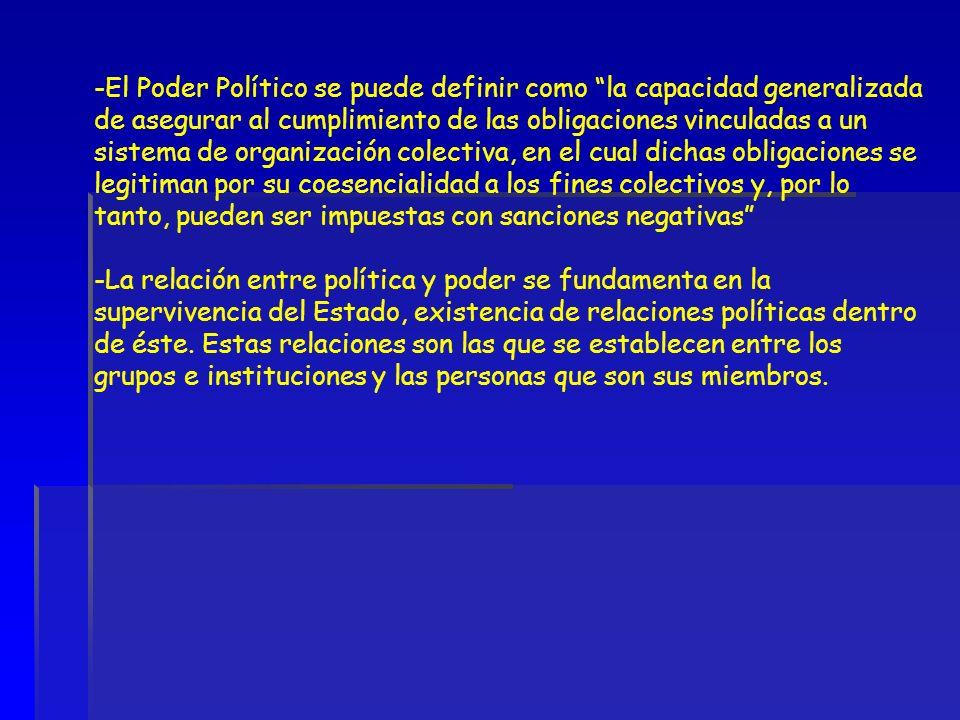 El Poder Político se puede definir como la capacidad generalizada de asegurar al cumplimiento de las obligaciones vinculadas a un sistema de organización colectiva, en el cual dichas obligaciones se legitiman por su coesencialidad a los fines colectivos y, por lo tanto, pueden ser impuestas con sanciones negativas