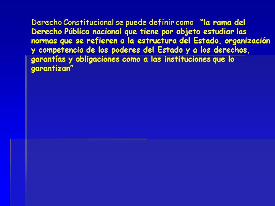 Derecho Constitucional se puede definir como la rama del Derecho Público nacional que tiene por objeto estudiar las normas que se refieren a la estructura del Estado, organización y competencia de los poderes del Estado y a los derechos, garantías y obligaciones como a las instituciones que lo garantizan