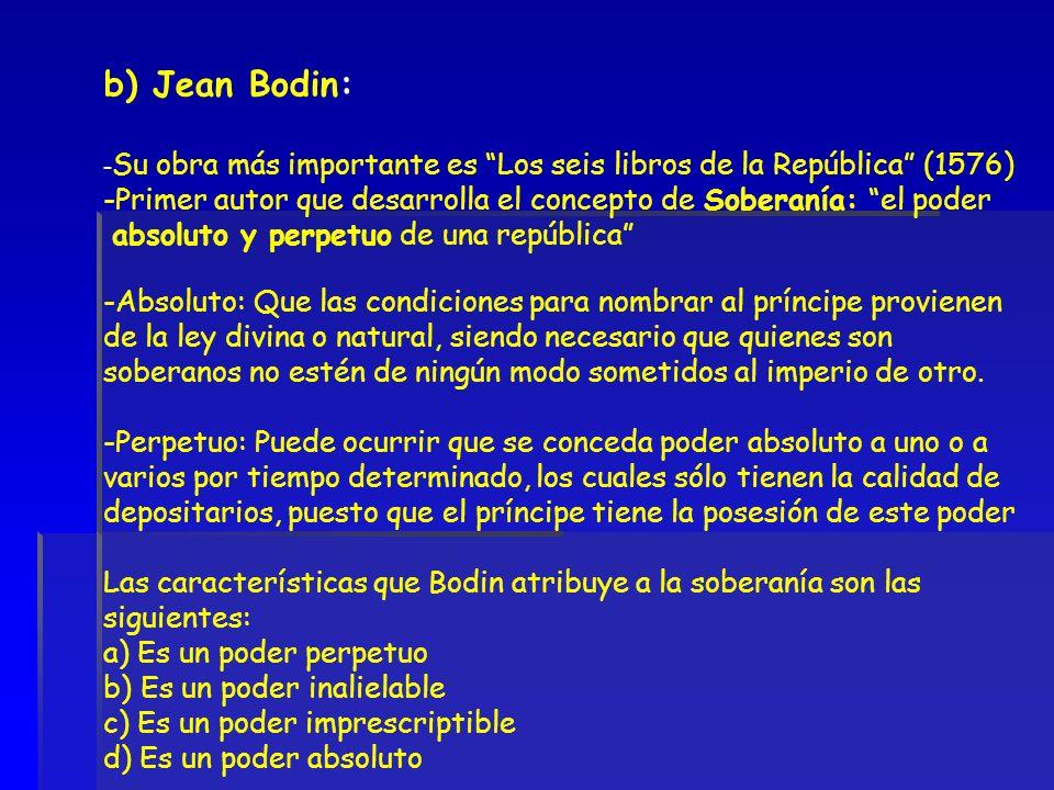 b) Jean Bodin: -Su obra más importante es Los seis libros de la República (1576) Primer autor que desarrolla el concepto de Soberanía: el poder.