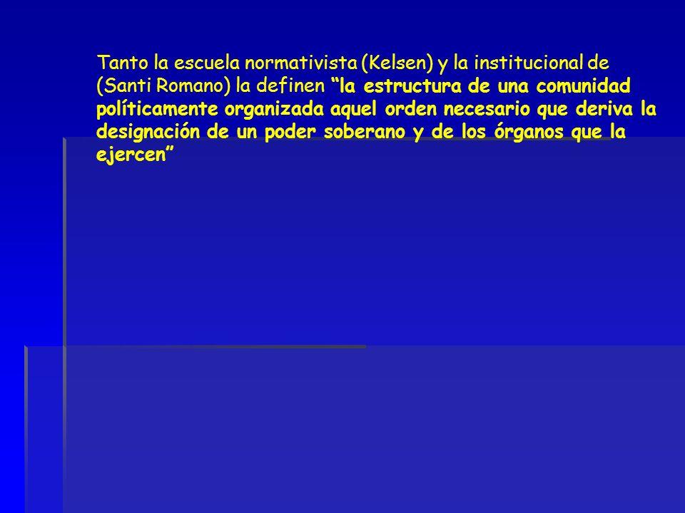 Tanto la escuela normativista (Kelsen) y la institucional de (Santi Romano) la definen la estructura de una comunidad políticamente organizada aquel orden necesario que deriva la designación de un poder soberano y de los órganos que la ejercen