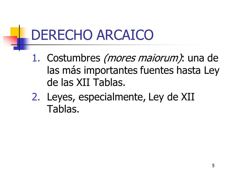 DERECHO ARCAICO Costumbres (mores maiorum): una de las más importantes fuentes hasta Ley de las XII Tablas.