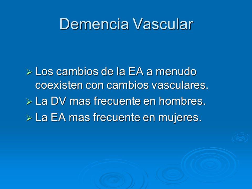 Demencia Vascular Los cambios de la EA a menudo coexisten con cambios vasculares. La DV mas frecuente en hombres.