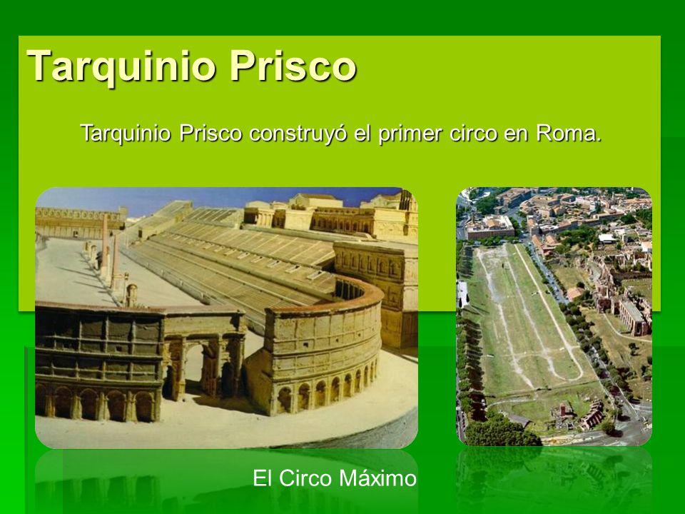 Tarquinio Prisco Tarquinio Prisco construyó el primer circo en Roma.