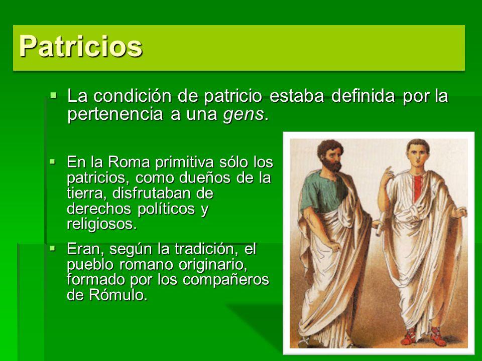 Patricios La condición de patricio estaba definida por la pertenencia a una gens.