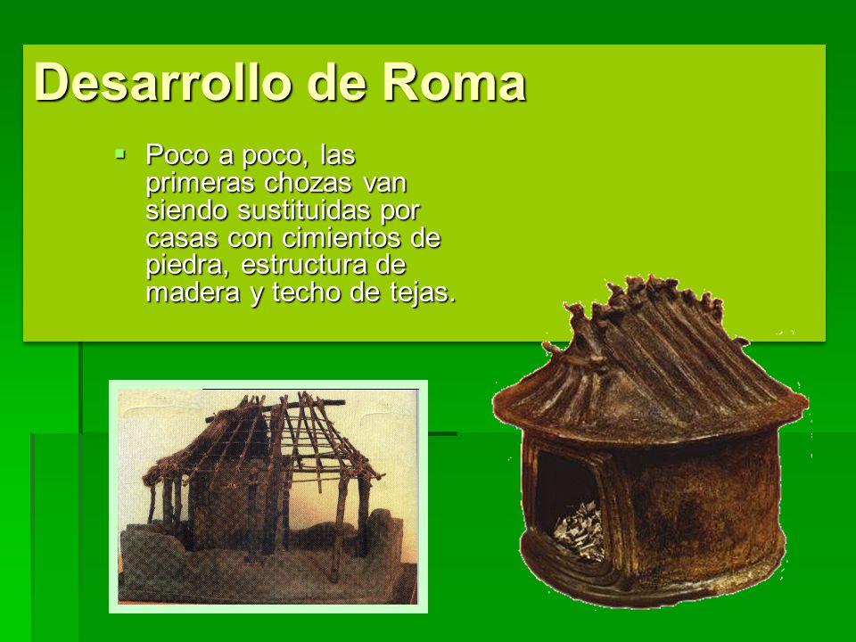 Desarrollo de Roma Poco a poco, las primeras chozas van siendo sustituidas por casas con cimientos de piedra, estructura de madera y techo de tejas.