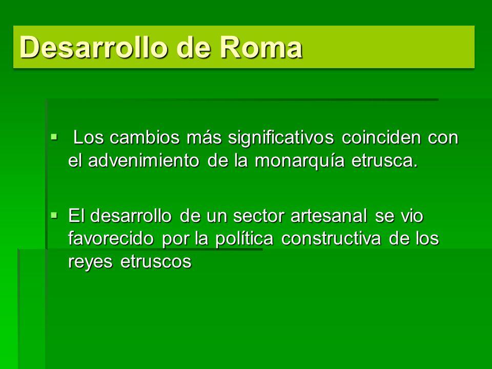 Desarrollo de Roma Los cambios más significativos coinciden con el advenimiento de la monarquía etrusca.
