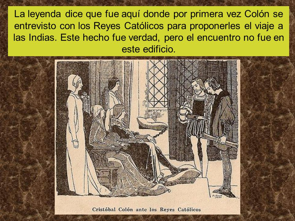 La leyenda dice que fue aquí donde por primera vez Colón se entrevisto con los Reyes Católicos para proponerles el viaje a las Indias.